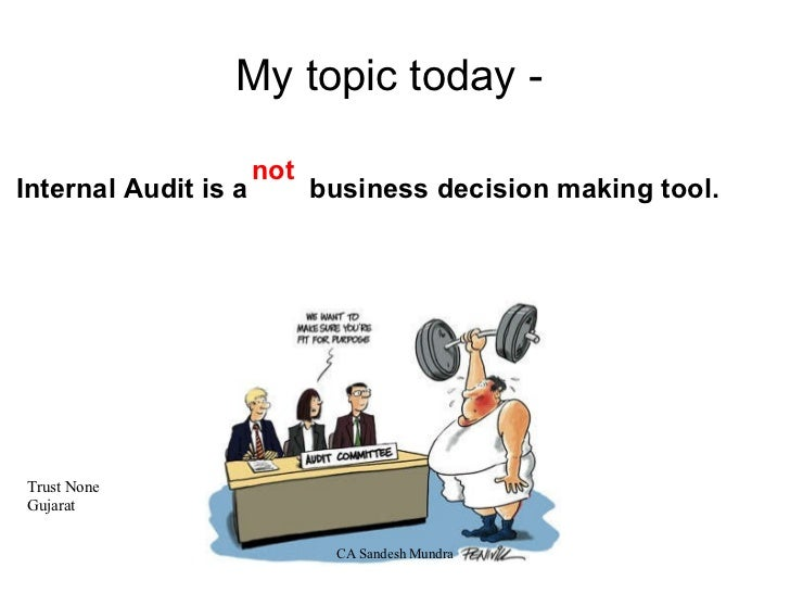 not My topic today -  Internal Audit is a  business decision making tool.     Trust None Gujarat     CA Sandesh Mundra