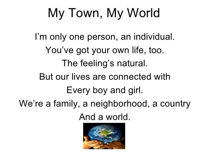 My Town, My World I'm only one person, an individual. You've got your own life, too. The feeling's natural. But our lives ...