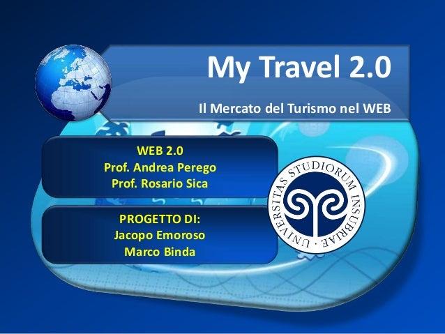 My Travel 2.0 Il Mercato del Turismo nel WEB WEB 2.0 Prof. Andrea Perego Prof. Rosario Sica PROGETTO DI: Jacopo Emoroso Ma...