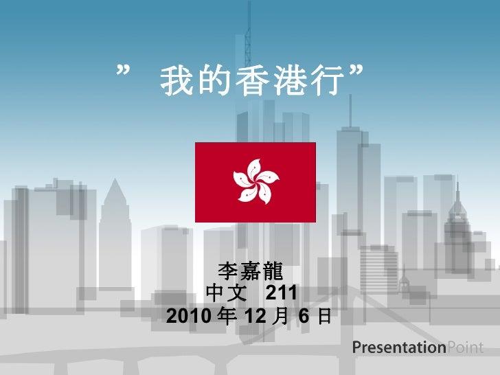 """"""" 我的香港行"""" 李嘉龍 中文  211 2010 年 12 月 6 日"""