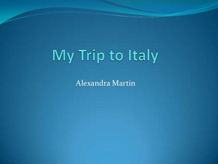 My Trip to Italy  <br />Alexandra Martin <br />