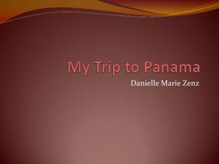 My Trip to Panama<br />Danielle Marie Zenz<br />