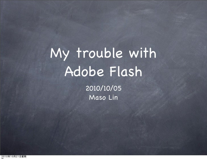 My trouble with  Adobe Flash     2010/10/05      Maso Lin