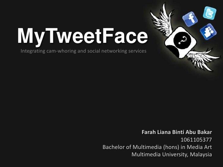 MyTweetFace<br />Integrating cam-whoring and social networking services<br />Farah Liana Binti Abu Bakar<br />1061105377<b...