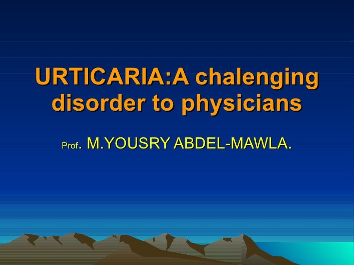 URTICARIA:A chalenging disorder to physicians Prof . M.YOUSRY ABDEL-MAWLA.