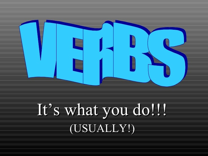 It's what you do!!! (USUALLY!) VERBS