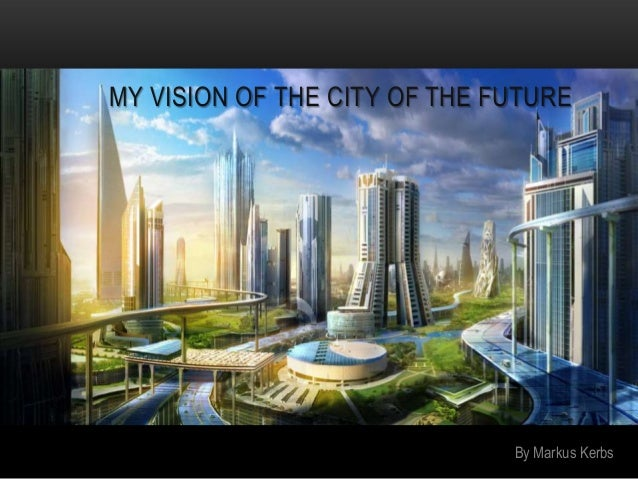 my vision of the future If innovation is part of your future plans, it's time to ensure your vision will effectively guide the way vision 101 as we've seen over the years working with companies large and small, a vision is a popular term with a variety of definitions.