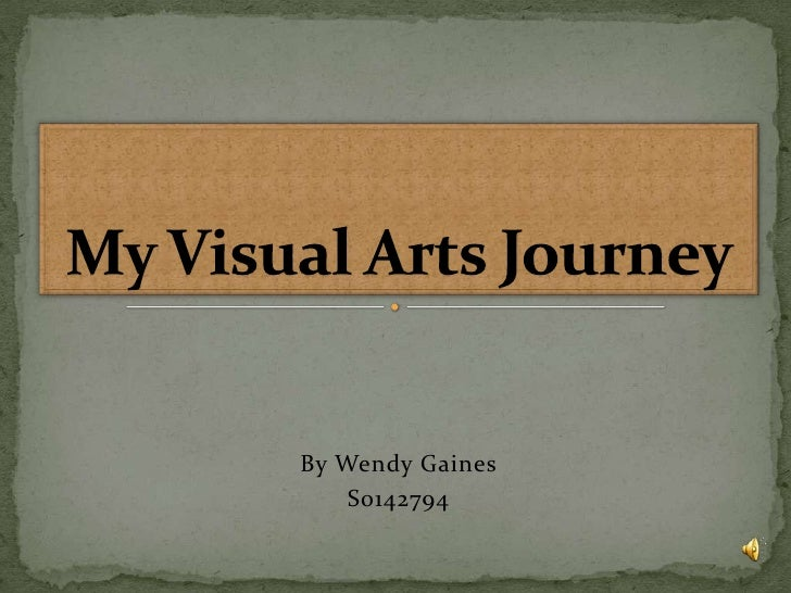 By Wendy Gaines<br />S0142794<br />My Visual Arts Journey<br />
