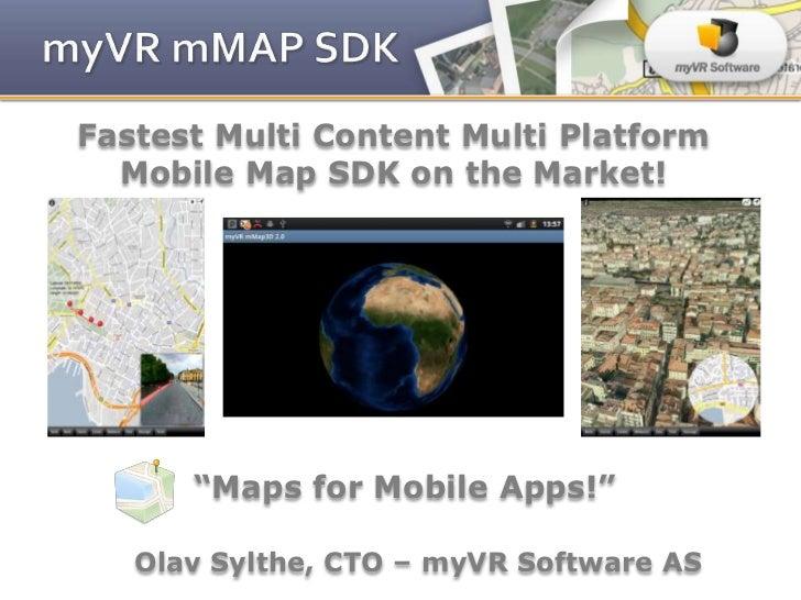 "Fastest Multi Content Multi Platform  Mobile Map SDK on the Market!      ""Maps for Mobile Apps!""   Olav Sylthe, CTO – myVR..."