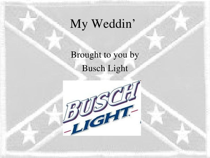 My Weddin'Brought to you by  Busch Light