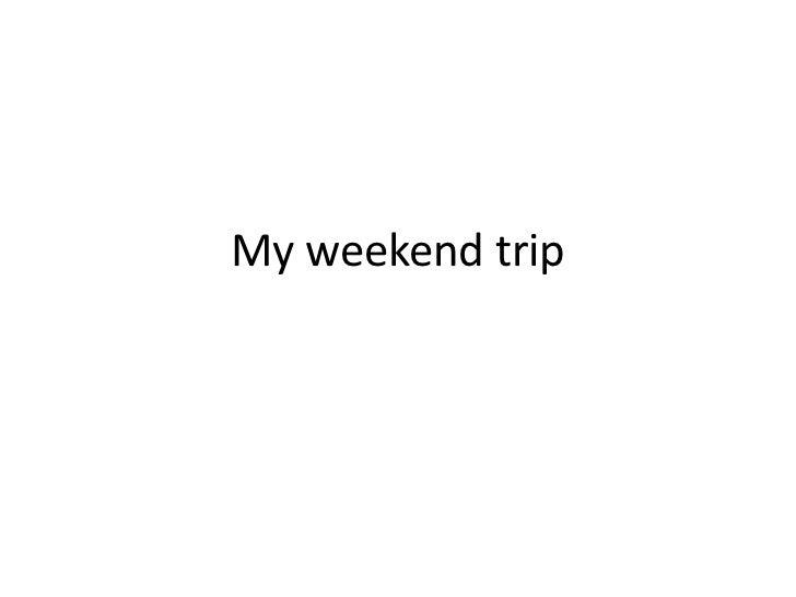 My weekend trip<br />