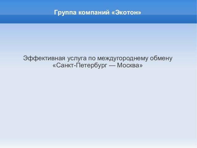 Группа компаний «Экотон» Эффективная услуга по междугороднему обмену «Санкт-Петербург — Москва»