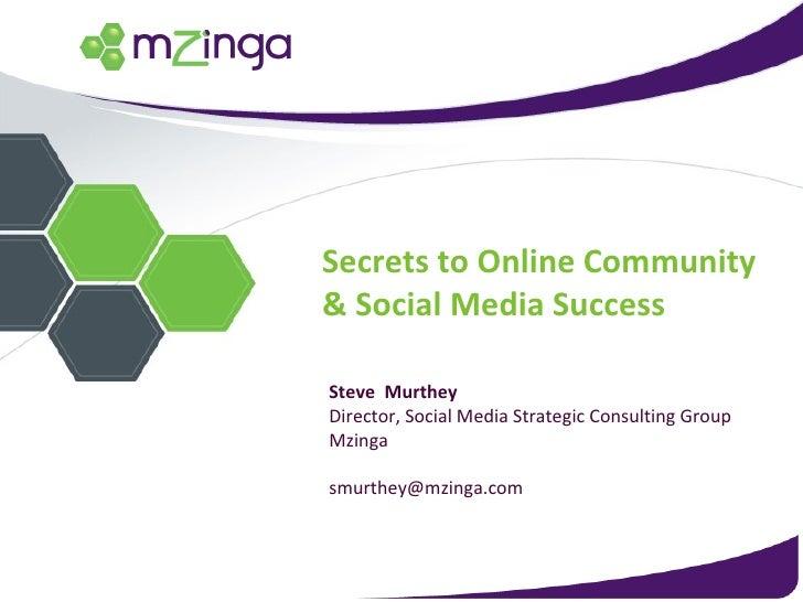 Secrets to Online Community & Social Media Success Steve  Murthey Director, Social Media Strategic Consulting Group Mzinga...