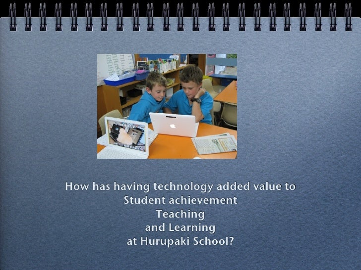 How has having technology added value to          Student achievement                 Teaching               and Learning ...