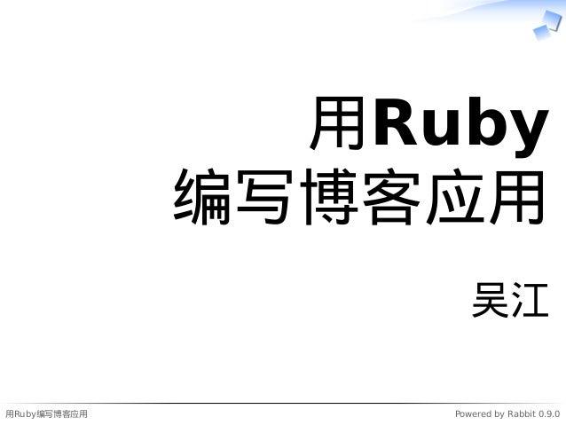 用Ruby编写博客应用 Powered by Rabbit 0.9.0 用Ruby 编写博客应用 吴江