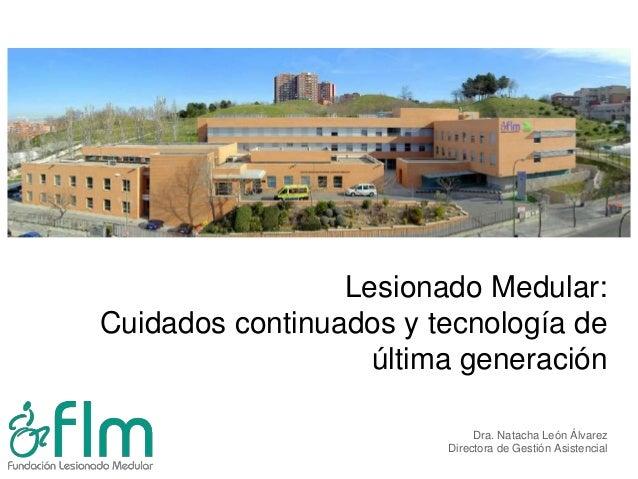 Lesionado Medular:Cuidados continuados y tecnología deúltima generaciónDra. Natacha León ÁlvarezDirectora de Gestión Asist...