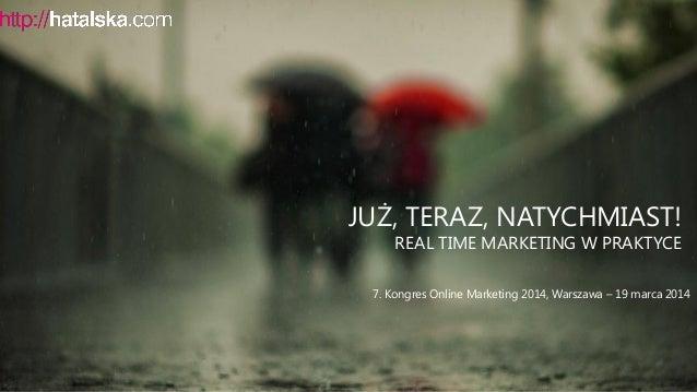 JUŻ, TERAZ, NATYCHMIAST! REAL TIME MARKETING W PRAKTYCE 7. Kongres Online Marketing 2014, Warszawa – 19 marca 2014