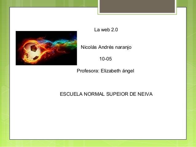 La web 2.0 Nicolás Andrés naranjo 10-05 Profesora: Elizabeth ángel ESCUELA NORMAL SUPEIOR DE NEIVA