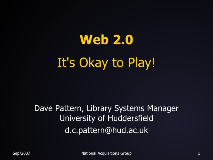 Web 2.0 It's Okay to Play! Dave Pattern, Library Systems Manager University of Huddersfield [email_address]