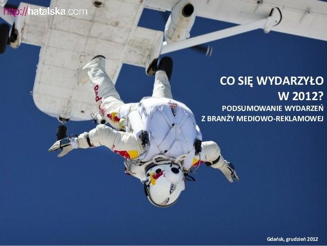 CO SIĘ WYDARZYŁO             W 2012?     PODSUMOWANIE WYDARZEŃZ BRANŻY MEDIOWO-REKLAMOWEJ              Gdańsk, grudzień 2012
