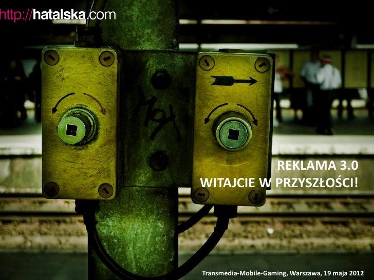 REKLAMA 3.0WITAJCIE W PRZYSZŁOŚCI!Transmedia-Mobile-Gaming, Warszawa, 19 maja 2012