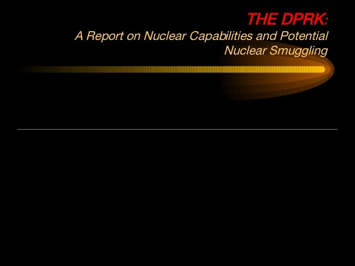 THE DPRK : A Report on Nuclear Capabilities and Potential Nuclear Smuggling