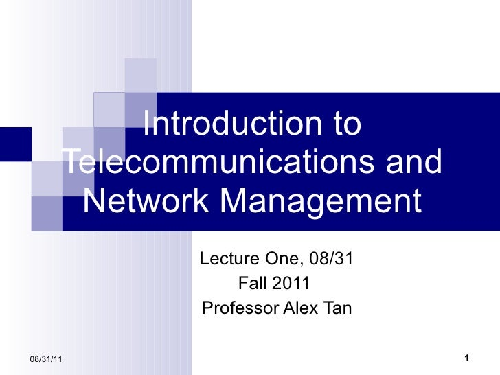 Introduction to Telecommunications and Network Management Lecture One,  08/31 Fall 2011   Professor Alex Tan 08/31/11
