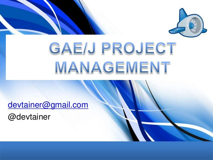 GAE/J PROJECT MANAGEMENT<br />devtainer@gmail.com<br />@devtainer<br />