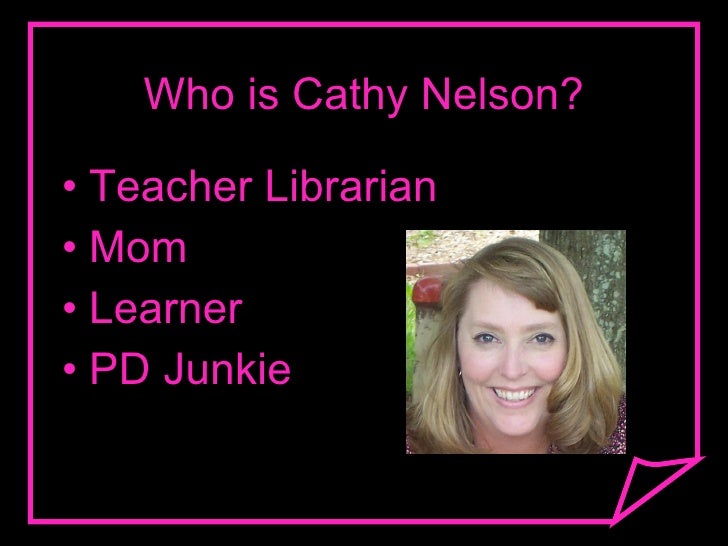 Who is Cathy Nelson? <ul><li>Teacher Librarian </li></ul><ul><li>Mom </li></ul><ul><li>Learner </li></ul><ul><li>PD Junkie...
