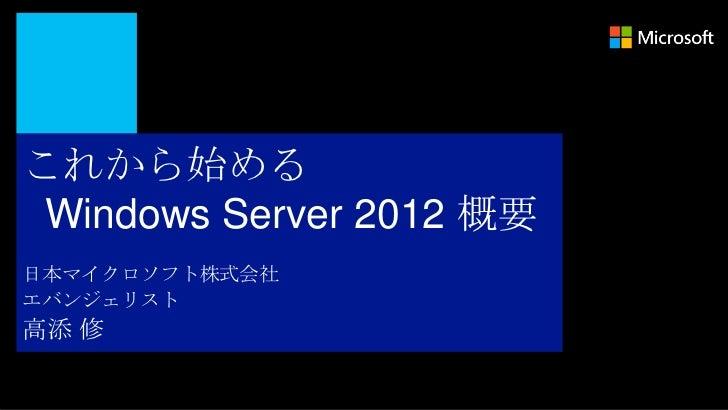 これから始める Windows Server 2012 概要日本マイクロソフト株式会社エバンジェリスト高添 修