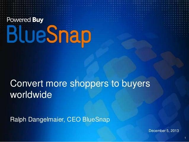 Convert more shoppers to buyers worldwide Ralph Dangelmaier, CEO BlueSnap December 5, 2013 1