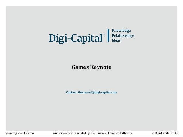 Games Keynote  Contact: tim.merel@digi-capital.com  www.digi-capital.com  Authorised and regulated by the Financial Conduc...