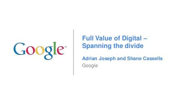 Full Value of Digital – Spanning the divide Adrian Joseph and Shane Cassells Google