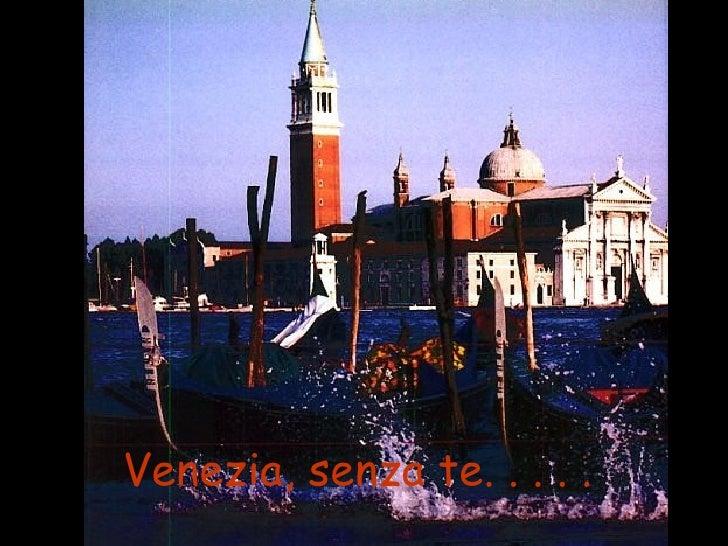 Venezia, senza te. . . . .