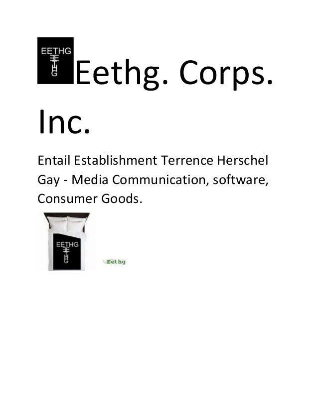 Eethg. Corps. Inc. Entail Establishment Terrence Herschel Gay - Media Communication, software, Consumer Goods.