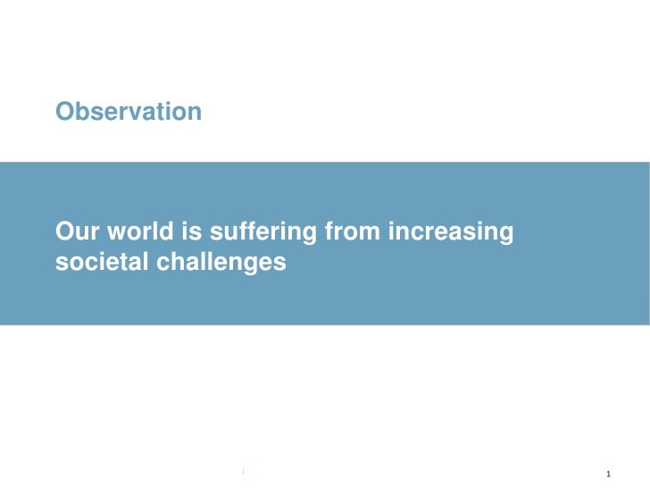 1<br />Observation<br />Our world is suffering from increasing societal challenges<br />1<br />