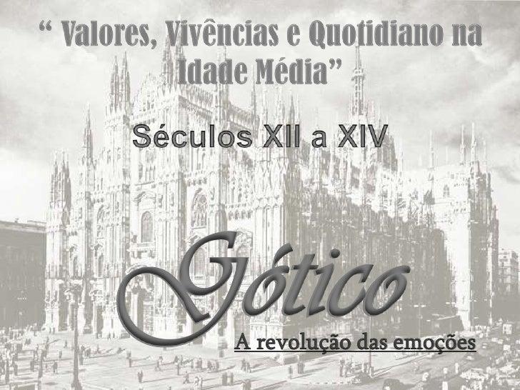""""""" Valores, Vivências e Quotidiano na Idade Média""""<br />Séculos XII a XIV<br />Gótico<br />A revolução das emoções<br />"""