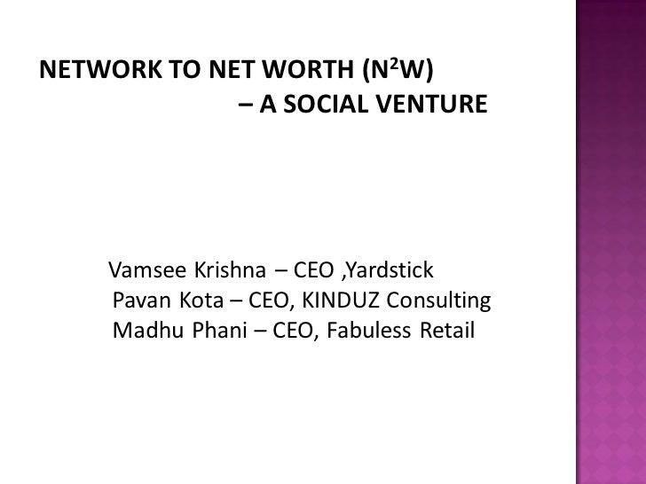 NETWORK TO NET WORTH (N2W)              – A SOCIAL VENTURE         Vamsee Krishna – CEO ,Yardstick     Pavan Kota – CEO, K...