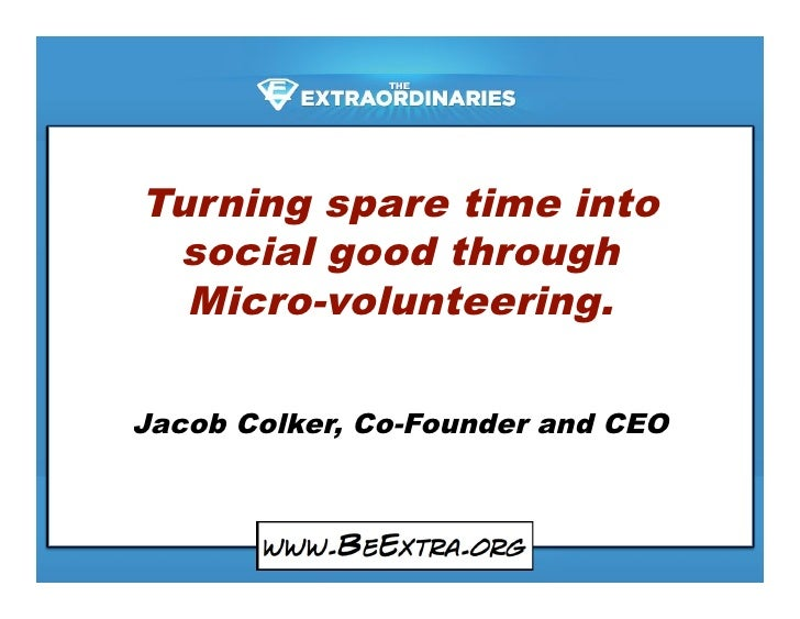 Turning spare time into  social good through   Micro-volunteering.  Jacob Colker, Co-Founder and CEO