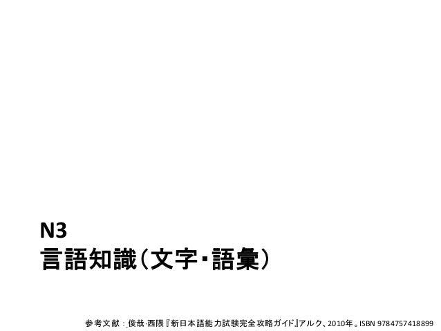 N3 言語知識(文字・語彙) 参考文献 : 俊哉·西隈 『新日本語能力試験完全攻略ガイド』アルク、2010年。ISBN 9784757418899