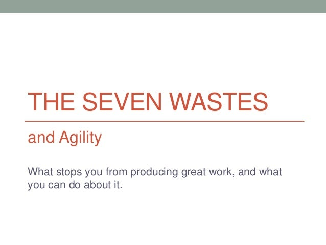 THE SEVEN WASTES and Agility What stops you from producing great work, and what you can do about it.