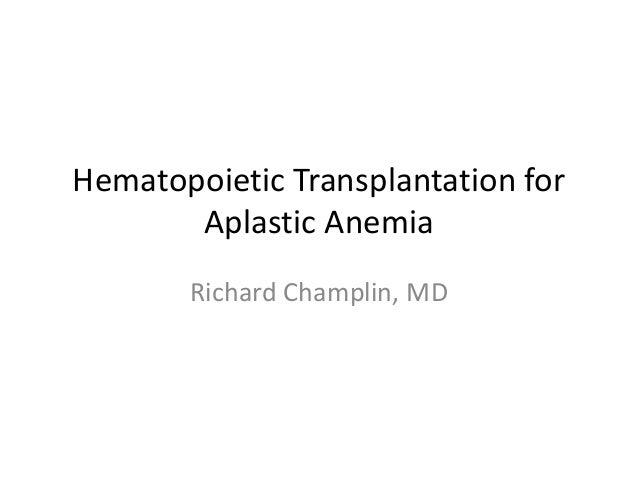 Hematopoietic Transplantation for  Aplastic Anemia  Richard Champlin, MD
