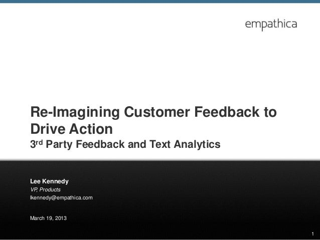 Re-Imagining Customer Feedback toDrive Action3rd Party Feedback and Text AnalyticsLee KennedyVP, Productslkennedy@empathic...
