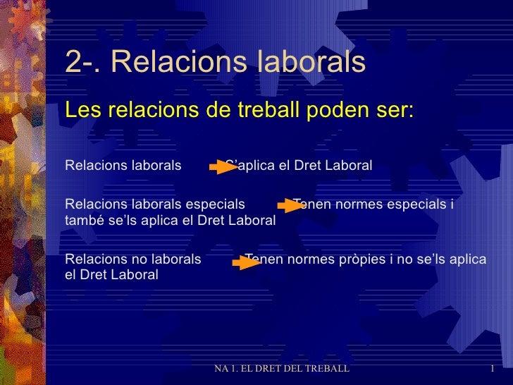 2-. Relacions  laborals Les relacions de treball poden ser: <ul><li>Relacions laborals  S'aplica el Dret Laboral </li></ul...
