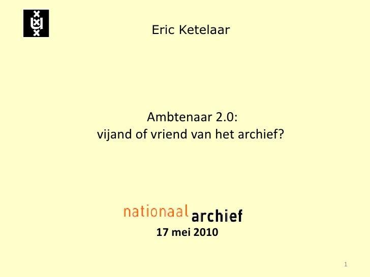 Eric Ketelaar              Ambtenaar 2.0: vijand of vriend van het archief?               17 mei 2010                     ...