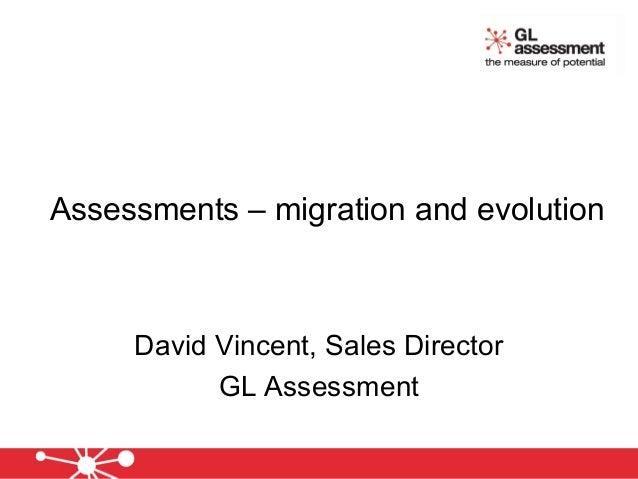 Assessments – migration and evolution David Vincent, Sales Director GL Assessment