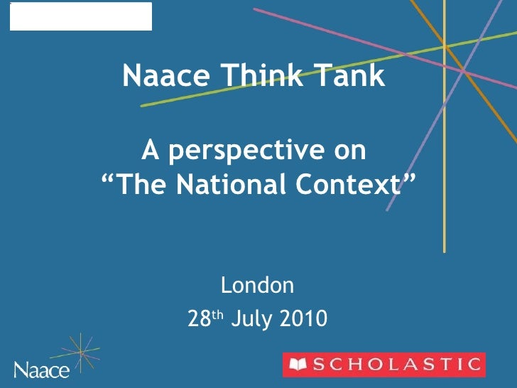"Naace Think Tank    A perspective on  ""The National Context"" London 28 th  July 2010"