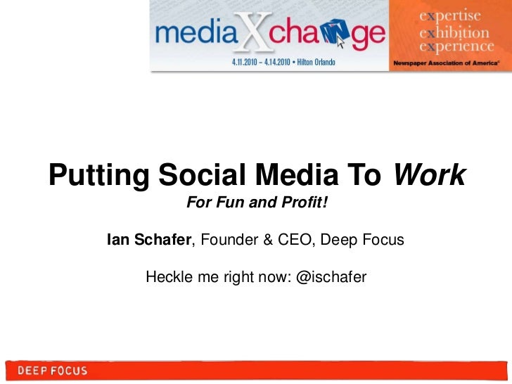 Putting Social Media To Work<br />For Fun and Profit!<br />Ian Schafer, Founder & CEO, Deep Focus<br />Heckle me right now...
