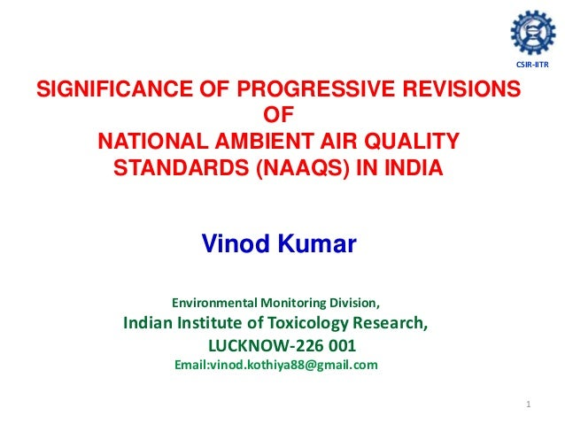 1SIGNIFICANCE OF PROGRESSIVE REVISIONSOFNATIONAL AMBIENT AIR QUALITYSTANDARDS (NAAQS) IN INDIAVinod KumarEnvironmental Mon...