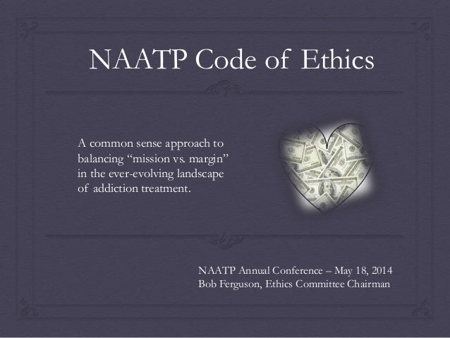 "NAATP Code of Ethics - A common sense approach to ""mission vs. margin"" in the fast-changing environment of addiction treatment"